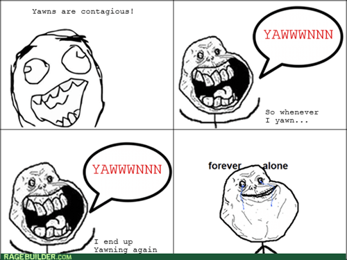 forever alone,yawn