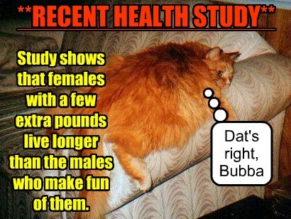 **RECENT HEALTH STUDY** Study shows that females with a few extra pounds live longer than the males who make fun of them. Dat's right, Bubba