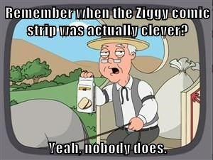 Remember when the Ziggy comic strip was actually clever?  Yeah, nobody does.