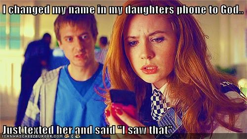 """I changed my name in my daughters phone to God..  Just texted her and said """"I saw that"""""""