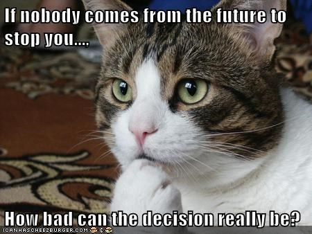 If nobody comes from the future to stop you...,  How bad can the decision really be?