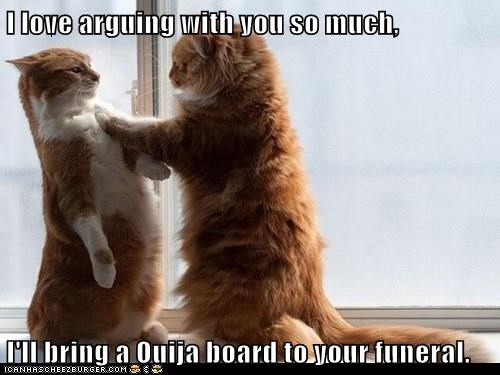 I love arguing with you so much,  I'll bring a Ouija board to your funeral.