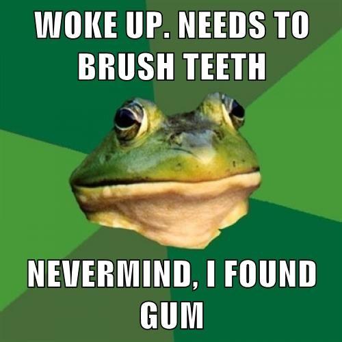 WOKE UP. NEEDS TO BRUSH TEETH  NEVERMIND, I FOUND GUM