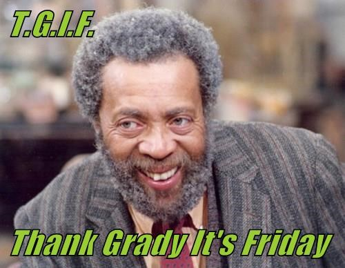 T.G.I.F.  Thank Grady It's Friday