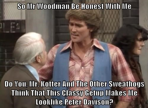 So Mr Woodman Be Honest With Me  Do You, Mr. Kotter And The Other Sweathogs Think That This Classy Getup Makes Me Looklike Peter Davison?