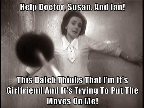 Help Doctor, Susan, And Ian!  This Dalek Thinks That I'm It's Girlfriend And It's Trying To Put The Moves On Me!
