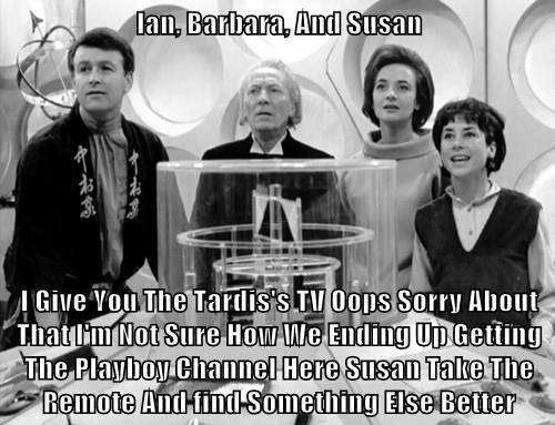 Ian, Barbara, And Susan  I Give You The Tardis's TV Oops Sorry About That I'm Not Sure How We Ending Up Getting  The Playboy Channel Here Susan Take The Remote And find Something Else Better