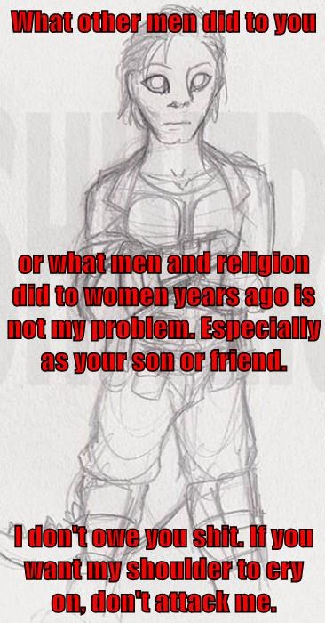 What other men did to you or what men and religion did to women years ago is not my problem. Especially as your son or friend. I don't owe you sh*t. If you want my shoulder to cry on, don't attack me.