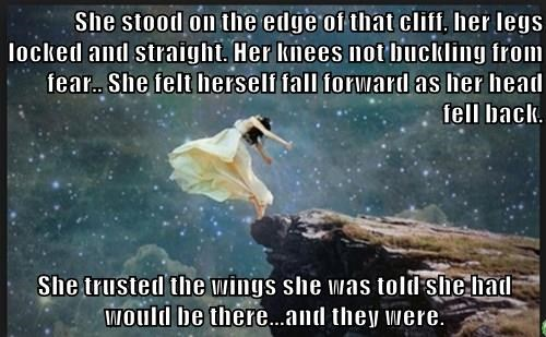 She stood on the edge of that cliff, her legs locked and straight. Her knees not buckling from fear.. She felt herself fall forward as her head fell back.  She trusted the wings she was told she had would be there...and they were.