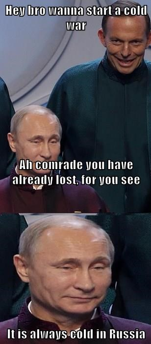 Hey bro wanna start a cold war Ah comrade you have already lost, for you see It is always cold in Russia