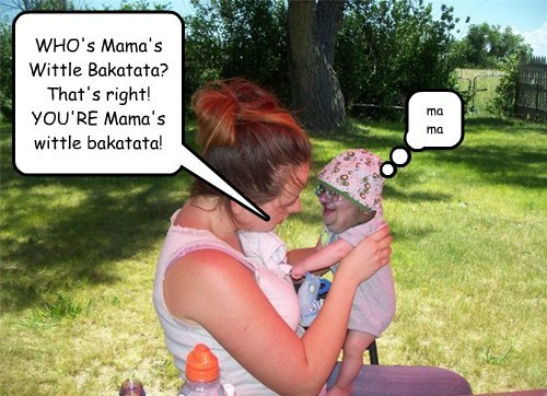 WHO's Mama's Wittle Bakatata? That's right! YOU'RE Mama's wittle bakatata!