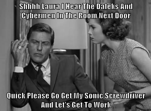 Shhhh Laura I Hear The Daleks And Cybermen In The Room Next Door  Quick Please Go Get My Sonic Screwdriver And Let's Get To Work