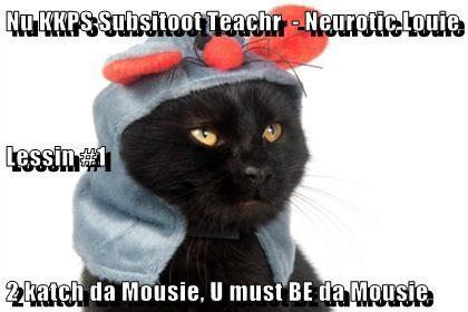 Nu KKPS Subsitoot Teachr  - Neurotic Louie  Lessin #1 2 katch da Mousie, U must BE da Mousie