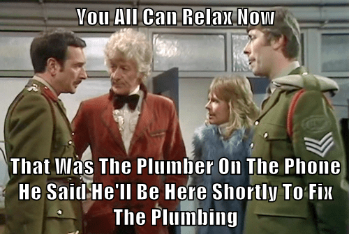 You All Can Relax Now  That Was The Plumber On The Phone He Said He'll Be Here Shortly To Fix The Plumbing