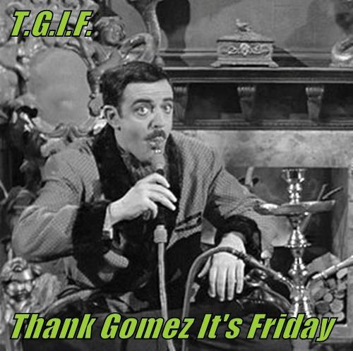 T.G.I.F.  Thank Gomez It's Friday