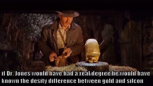 if Dr. Jones would have had a real degree he would have known the desity difference between gold and silcon