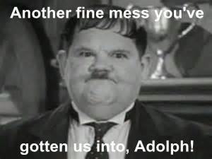 Another fine mess you've  gotten us into, Adolph!