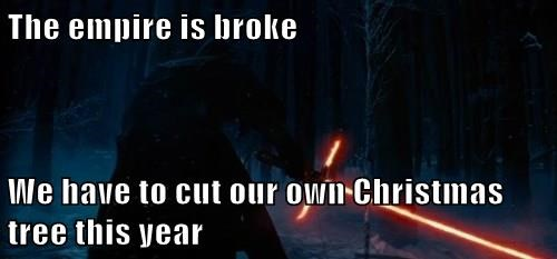The empire is broke  We have to cut our own Christmas tree this year