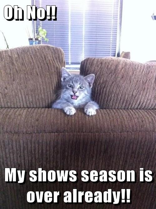 Oh No!!   My shows season is over already!!