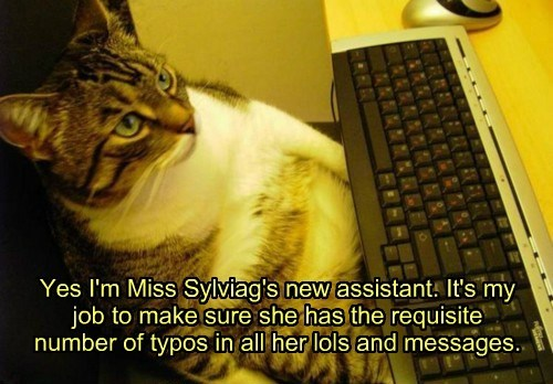 Yes I'm Miss Sylviag's new assistant. It's my job to make sure she has the requisite number of typos in all her lols and messages.