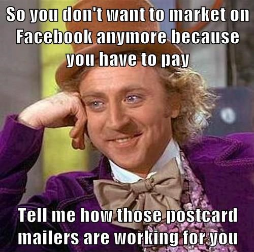 So you don't want to market on Facebook anymore because you have to pay  Tell me how those postcard mailers are working for you