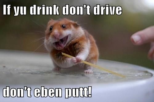 If yu drink don't drive  don't eben putt!