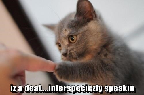 iz a deal....interspeciezly speakin