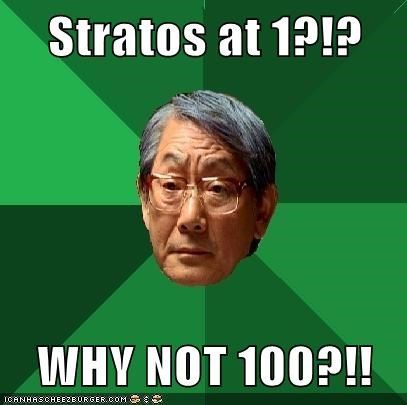 Stratos at 1?!?  WHY NOT 100?!!
