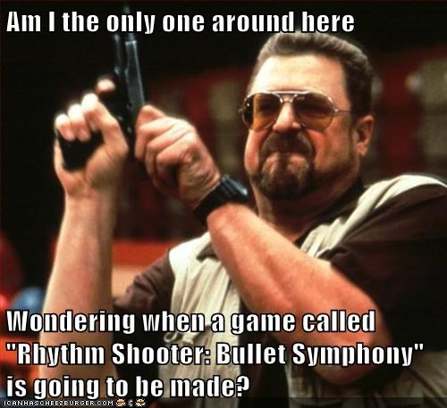 """Am I the only one around here  Wondering when a game called """"Rhythm Shooter: Bullet Symphony"""" is going to be made?"""