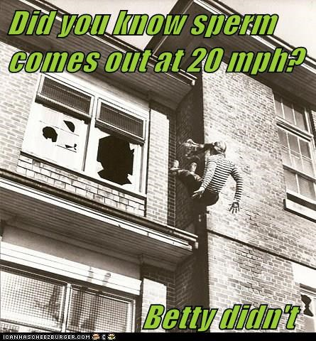 Did you know sperm comes out at 20 mph?                        Betty didn't