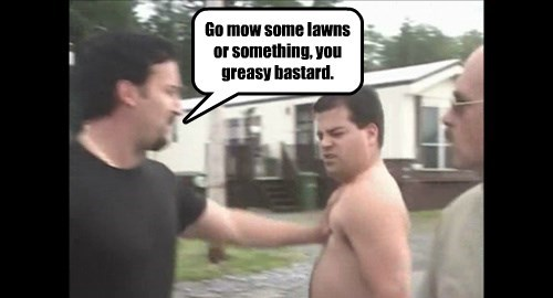 Go mow some lawns or something, you greasy bastard.