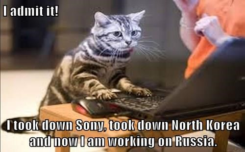 I admit it!  I took down Sony, took down North Korea and now I am working on Russia.