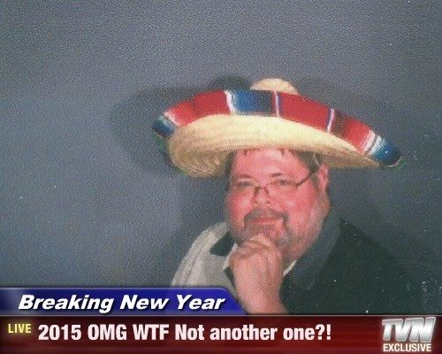 Breaking New Year - 2015 OMG WTF Not another one?!