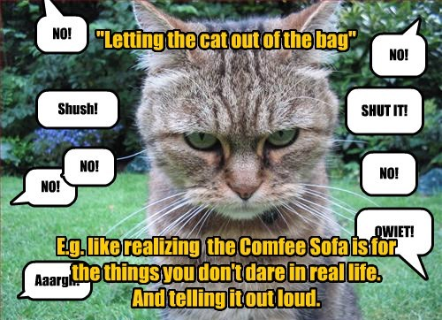 """""""Letting the cat out of the bag""""         E.g. like realizing  the Comfee Sofa is for the things you don't dare in real life. And telling it out loud."""