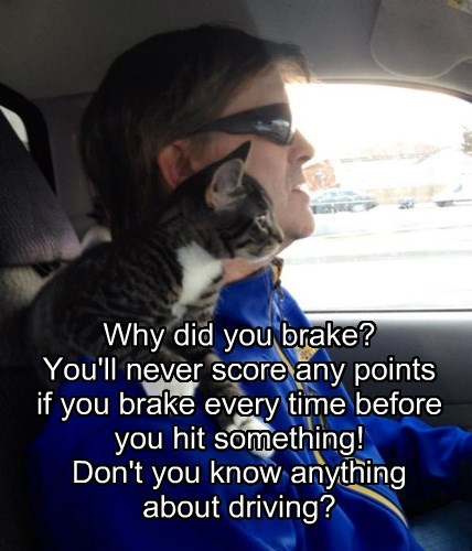 Why did you brake?  You'll never score any points  if you brake every time before you hit something!  Don't you know anything about driving?
