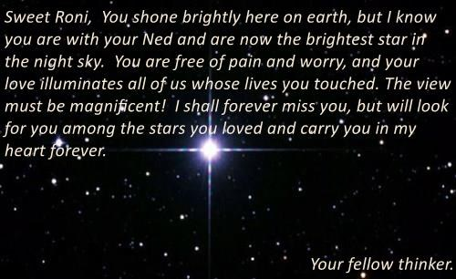 Sweet Roni,  You shone brightly here on earth, but I know you are with your Ned and are now the brightest star in the night sky.  You are free of pain and worry, and your love illuminates all of us whose lives you touched. The view must be magnificent!  I