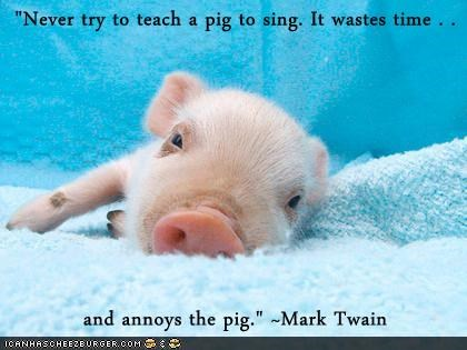 """Never try to teach a pig to sing. It wastes time . .   and annoys the pig."" ~Mark Twain"