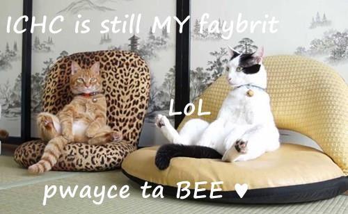 ICHC is still MY faybrit    LoL     pwayce ta BEE ♥