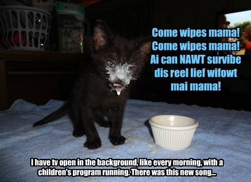 Come wipes mama! Come wipes mama!  Ai can NAWT survibe dis reel lief wifowt mai mama!