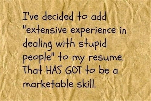 monday thru friday,skills,stupid people,resume