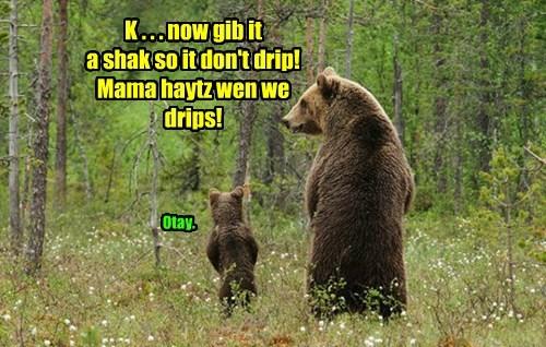 K . . . now gib it  a shak so it don't drip!  Mama haytz wen we drips!