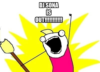DJ SONA IS OUT!!!!!!!!!!!