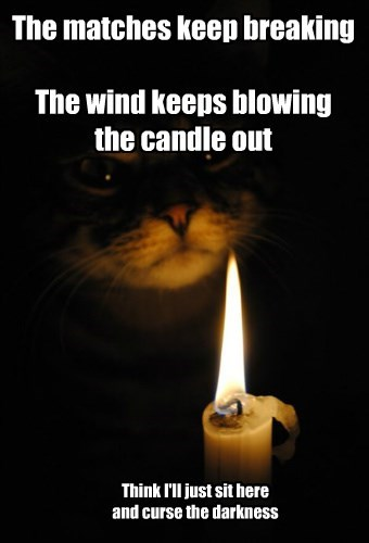 The matches keep breaking  The wind keeps blowing the candle out