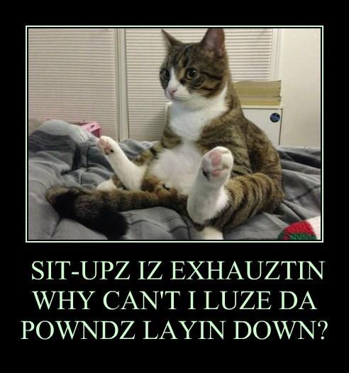 SIT-UPZ IZ EXHAUZTIN WHY CAN'T I LUZE DA POWNDZ LAYIN DOWN?
