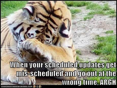 When your scheduled updates get mis-scheduled and go out at the wrong time, ARGH