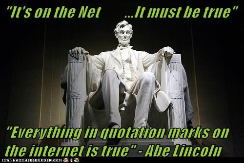 """It's on the Net         ...It must be true""  ""Everything in quotation marks on the internet is true"" - Abe Lincoln"