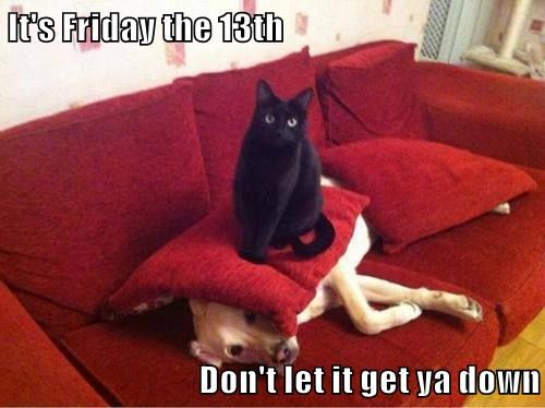It's Friday the 13th  Don't let it get ya down