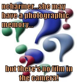 ncharmer...she may have a photographic memory...  but there's no film in the camera!