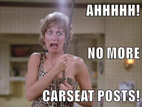 AHHHHH! NO MORE  CARSEAT POSTS!