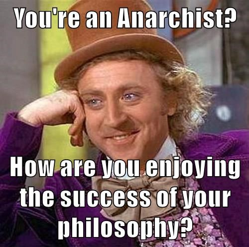 You're an Anarchist?  How are you enjoying the success of your philosophy?